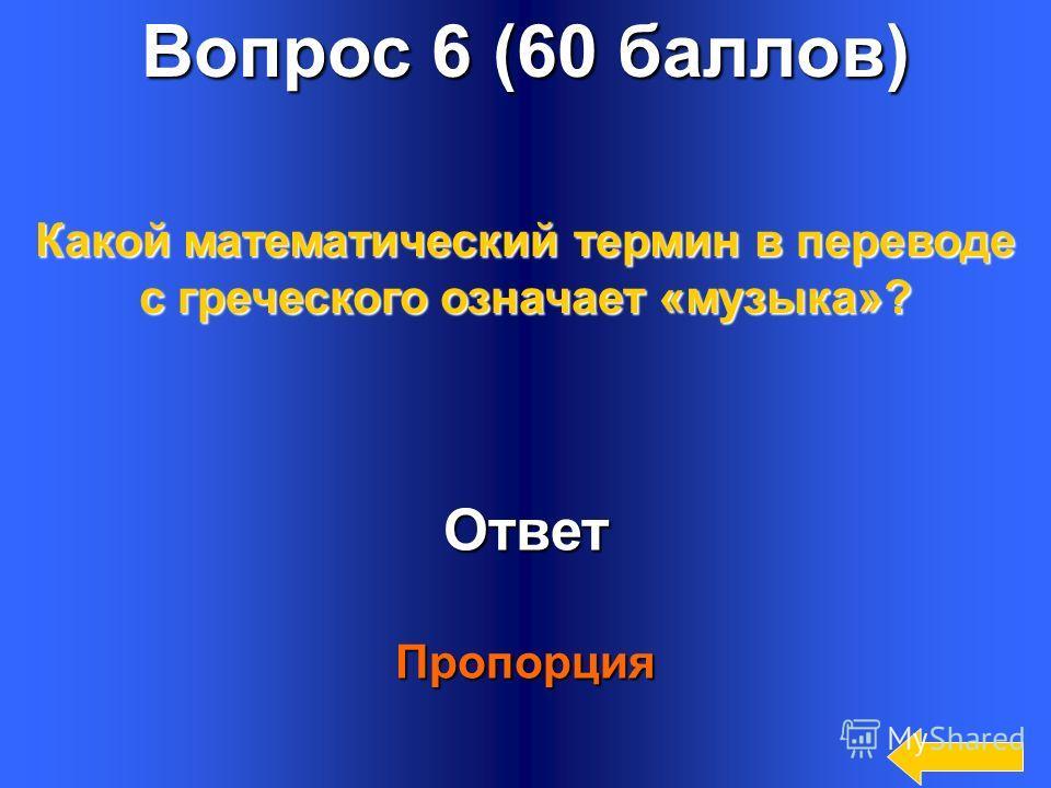 18 Вопрос 6 (60 баллов) Ответ Пропорция Какой математический термин в переводе с греческого означает «музыка»?