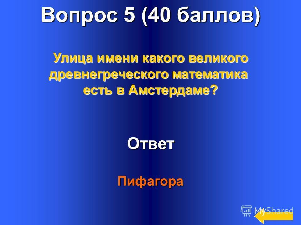 7 Вопрос 5 (40 баллов) Ответ Пифагора Улица имени какого великого древнегреческого математика есть в Амстердаме?