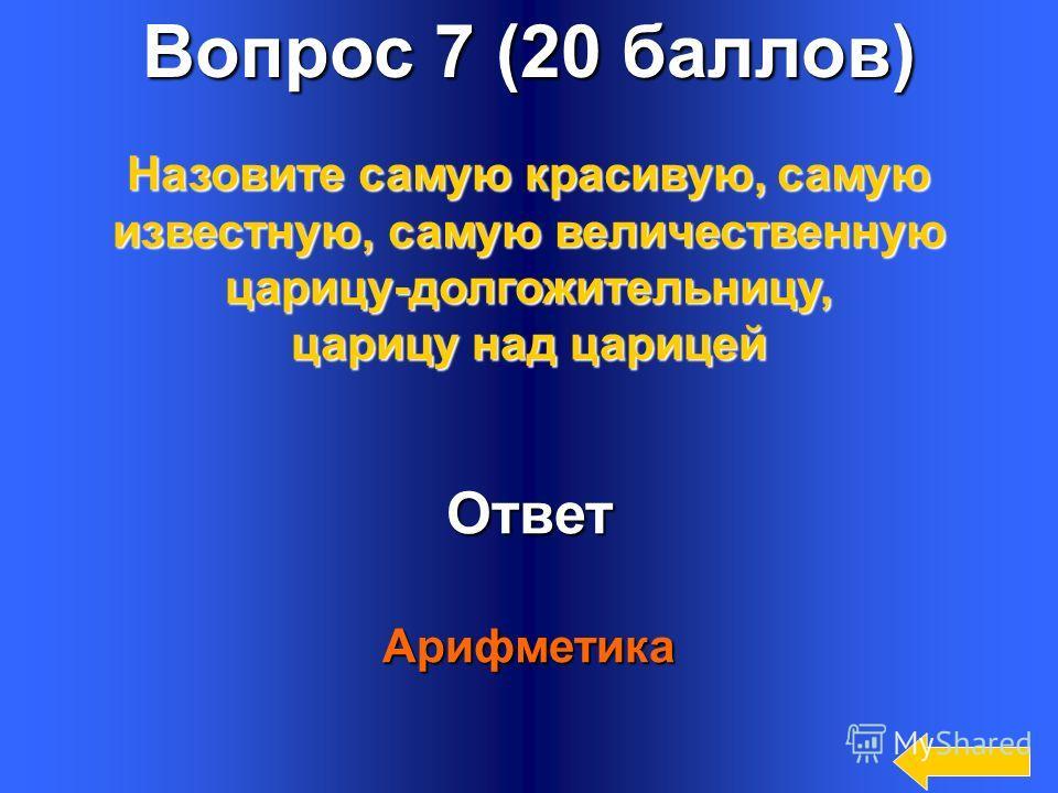 9 Вопрос 7 (20 баллов) Ответ Арифметика Назовите самую красивую, самую известную, самую величественную царицу-долгожительницу, царицу над царицей