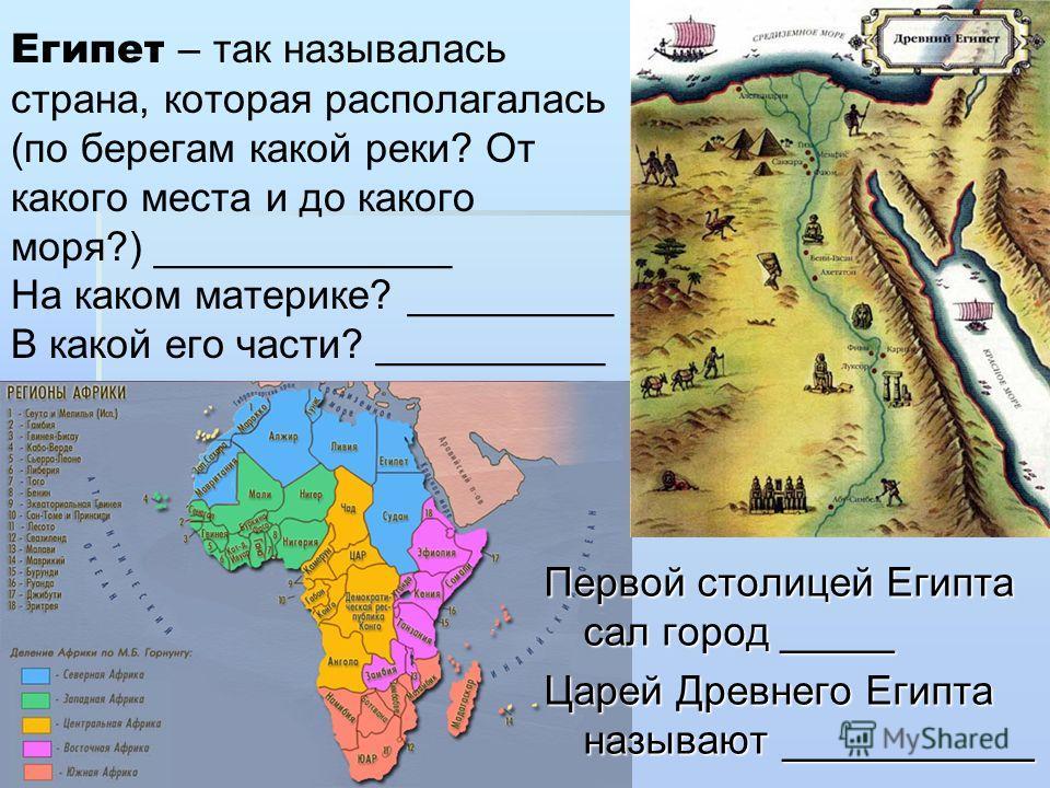 Египет – так называлась страна, которая располагалась (по берегам какой реки? От какого места и до какого моря?) _____________ На каком материке? _________ В какой его части? __________ Первой столицей Египта сал город _____ Царей Древнего Египта наз