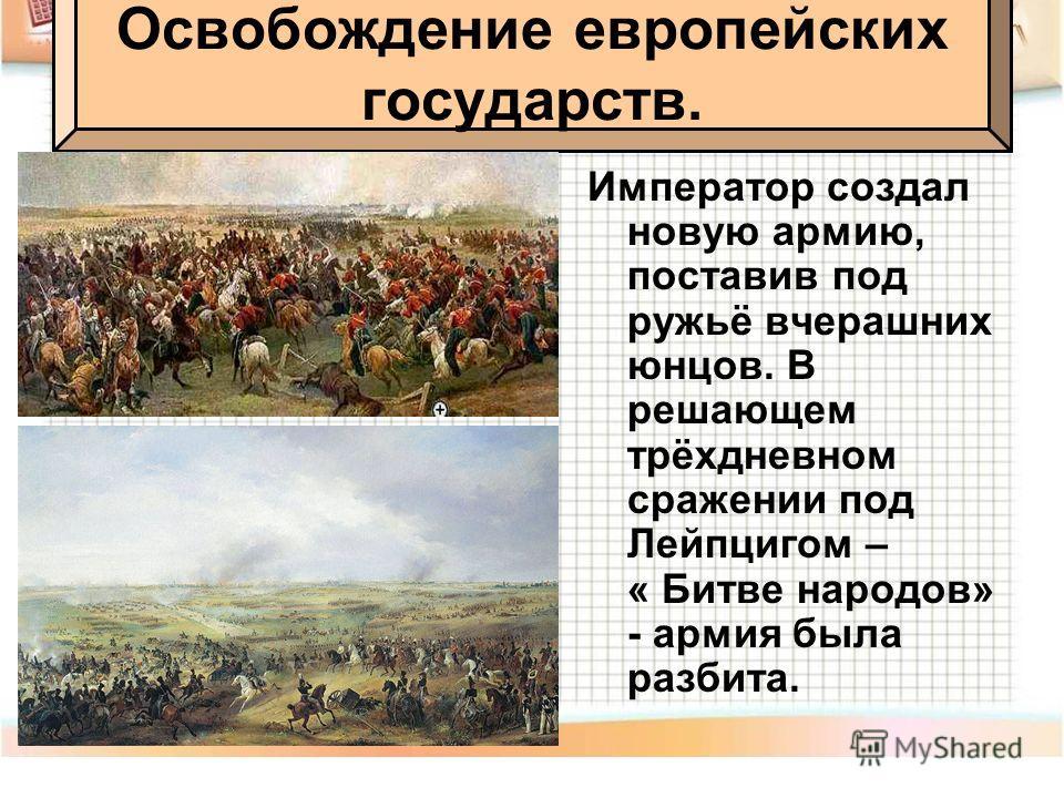 Император создал новую армию, поставив под ружьё вчерашних юнцов. В решающем трёхдневном сражении под Лейпцигом – « Битве народов» - армия была разбита. Освобождение европейских государств.