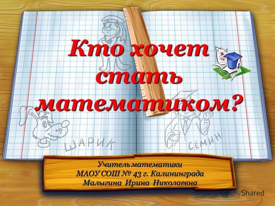 Кто хочет стать математиком? Учитель математики МАОУ СОШ 43 г. Калининграда Малыгина Ирина Николаевна