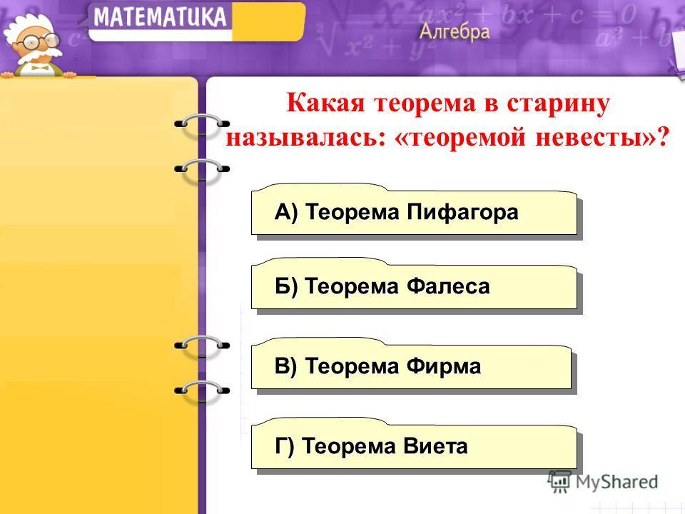 А) Теорема Пифагора Г) Теорема Виета Б) Теорема Фалеса В) Теорема Фирма Какая теорема в старину называлась: «теоремой невесты»?