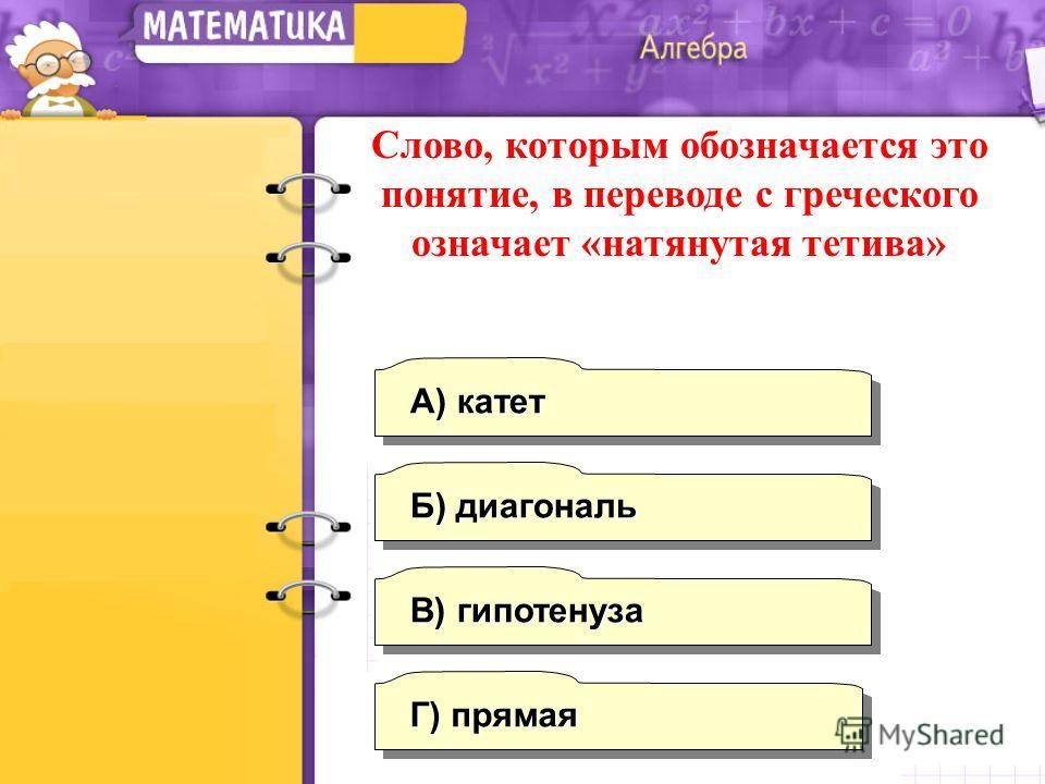 В) гипотенуза А) катет Б) диагональ Г) прямая Слово, которым обозначается это понятие, в переводе с греческого означает «натянутая тетива»