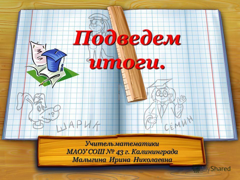 Подведем итоги. Учитель математики МАОУ СОШ 43 г. Калининграда Малыгина Ирина Николаевна