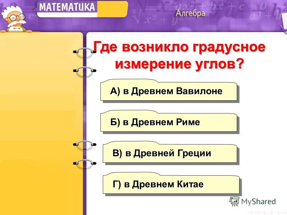А) в Древнем Вавилоне Б) в Древнем Риме Г) в Древнем Китае В) в Древней Греции Где возникло градусное измерение углов?