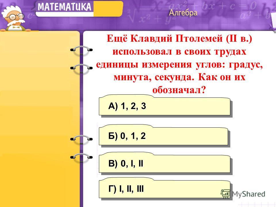 В) 0, I, II А) 1, 2, 3 Г) I, II, III Б) 0, 1, 2 Ещё Клавдий Птолемей (II в.) использовал в своих трудах единицы измерения углов: градус, минута, секунда. Как он их обозначал?