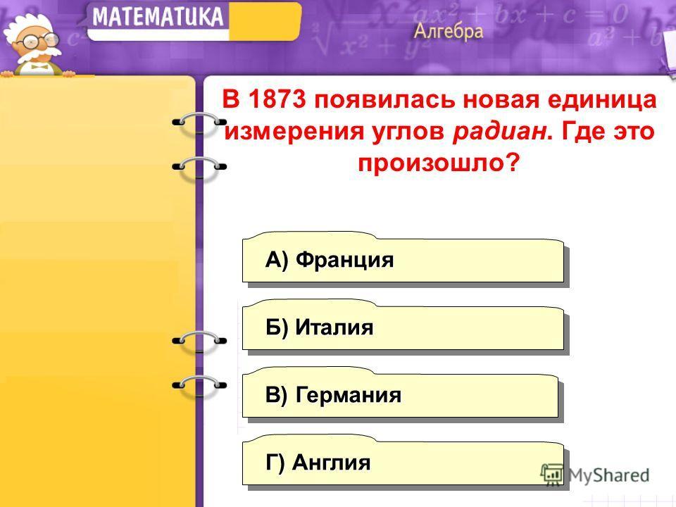 Г) Англия А) Франция Б) Италия В) Германия В 1873 появилась новая единица измерения углов радиан. Где это произошло?