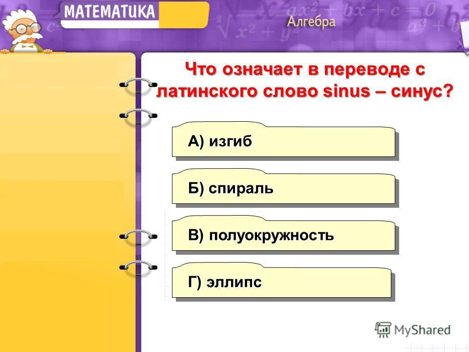 А) изгиб Б) спираль В) полуокружность Г) эллипс Что означает в переводе с латинского слово sinus – синус?
