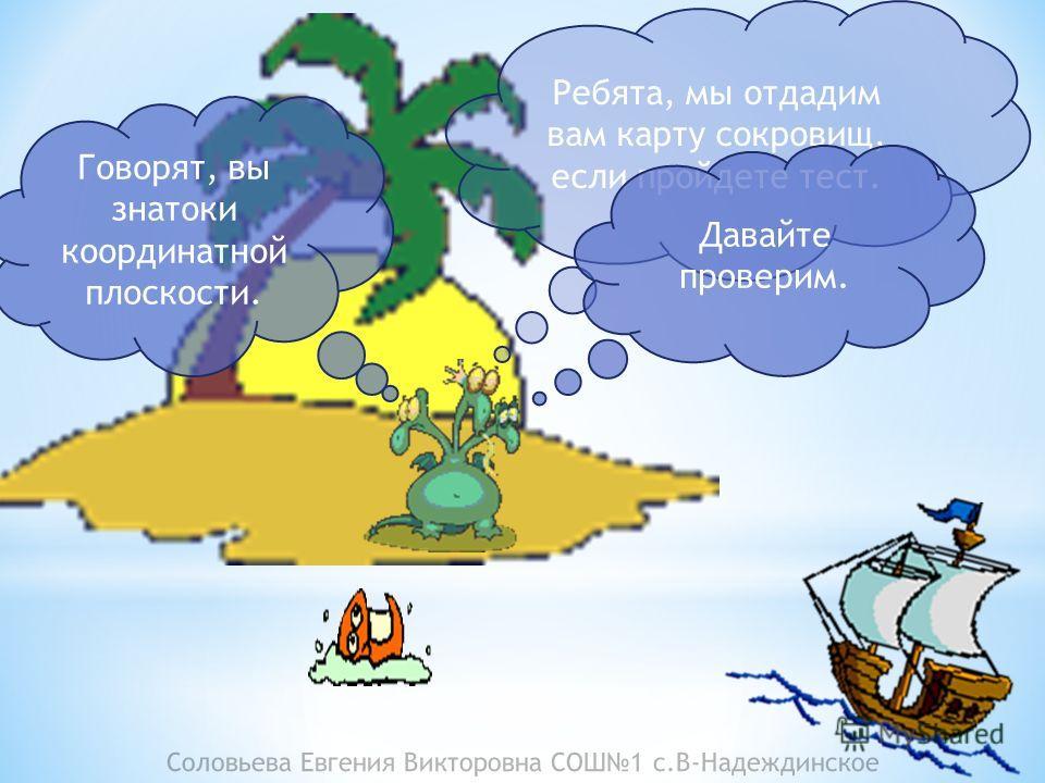 Соловьева Евгения Викторовна СОШ1 с.В-Надеждинское Ребята, мы отдадим вам карту сокровищ, если пройдете тест. Говорят, вы знатоки координатной плоскости. Давайте проверим.