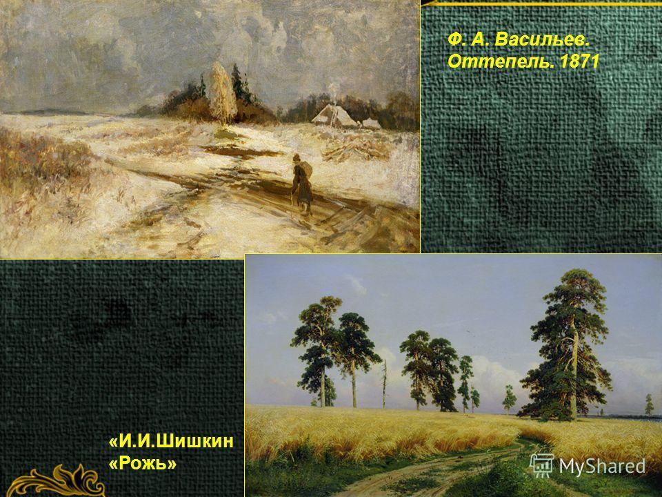 Ф. А. Васильев. Оттепель. 1871 «И.И.Шишкин «Рожь»