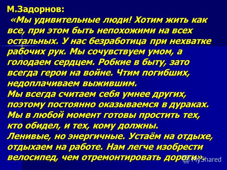 М.Задорнов: «Мы удивительные люди! Хотим жить как все, при этом быть непохожими на всех остальных. У нас безработица при нехватке рабочих рук. Мы сочувствуем умом, а голодаем сердцем. Робкие в быту, зато всегда герои на войне. Чтим погибших, недоплач