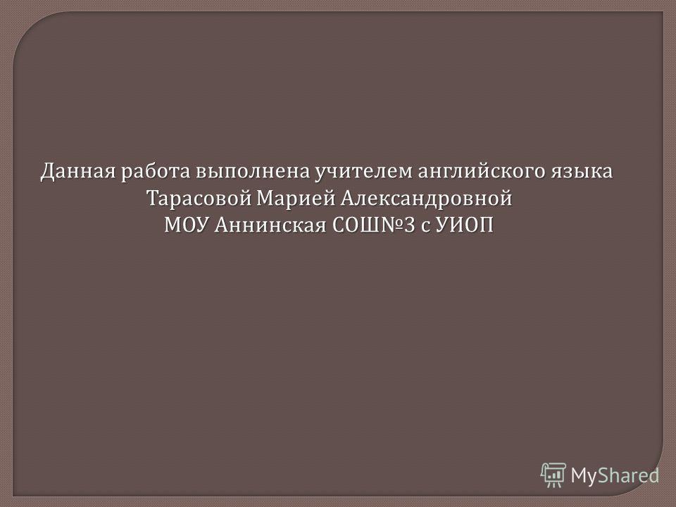 Данная работа выполнена учителем английского языка Тарасовой Марией Александровной МОУ Аннинская СОШ 3 с УИОП