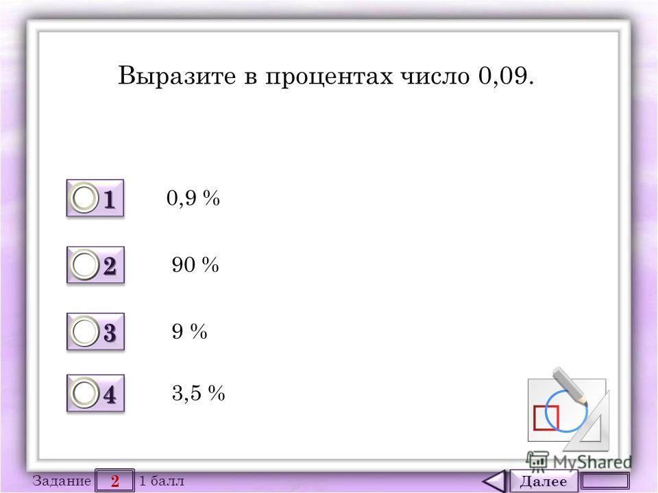 Далее 2 Задание 1 балл 1111 1111 2222 2222 3333 3333 4444 4444 Выразите в процентах число 0,09. 0,9 % 90 % 9 % 3,5 %
