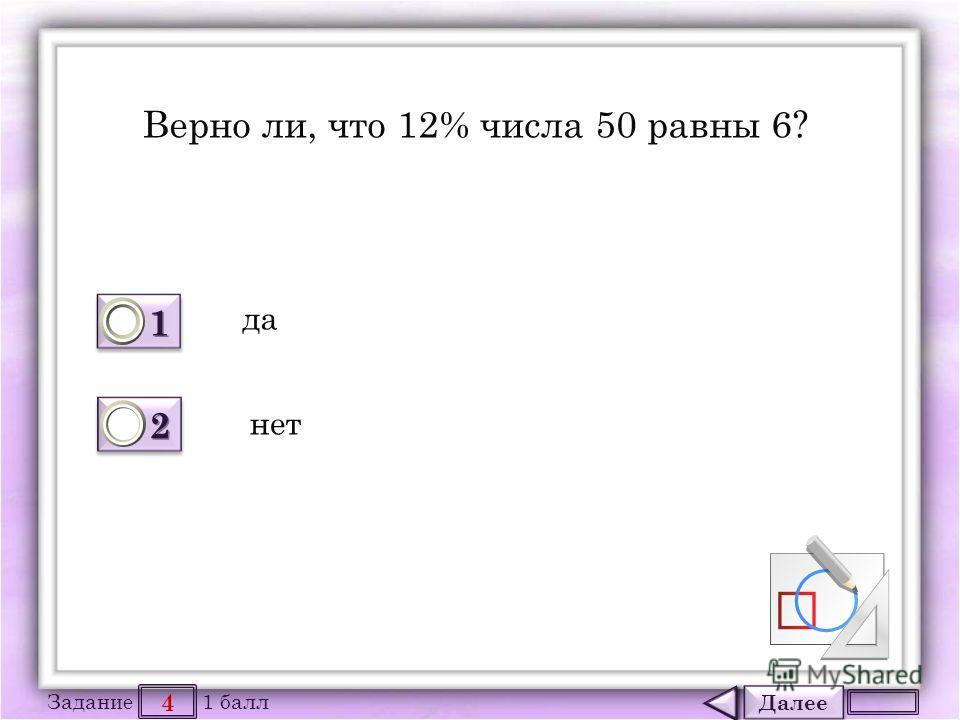 Далее 4 Задание 1 балл 1111 1111 2222 2222 Верно ли, что 12% числа 50 равны 6? да нет