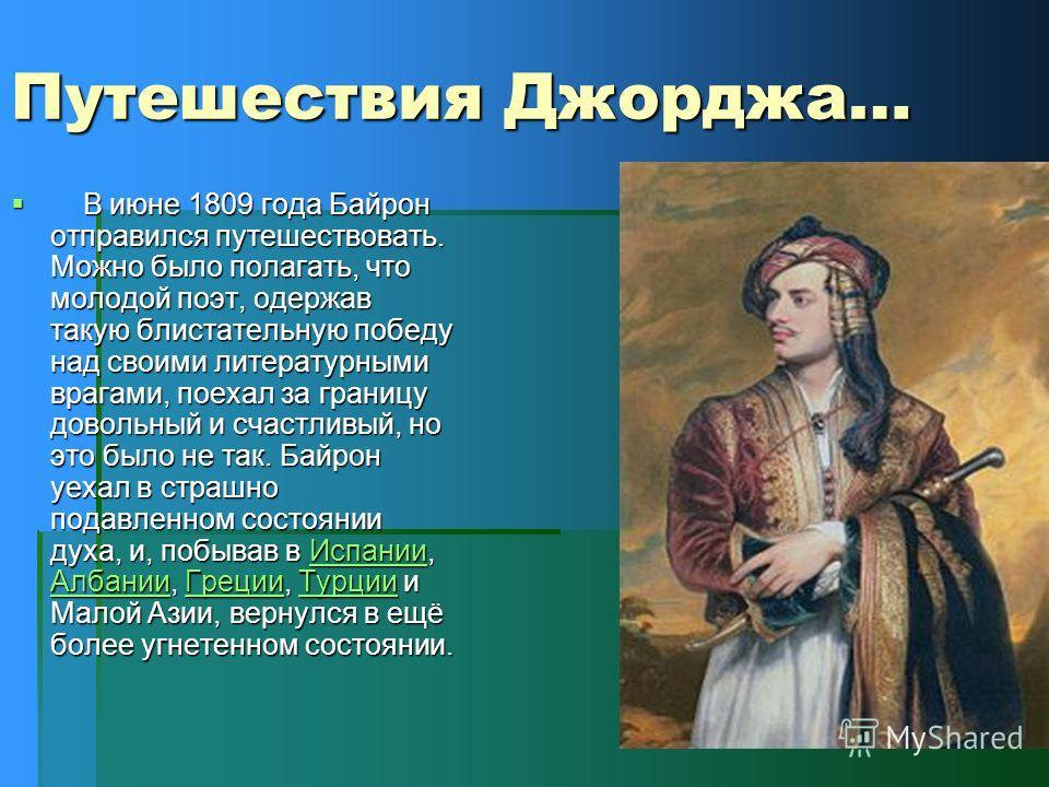 Путешествия Джорджа… В июне 1809 года Байрон отправился путешествовать. Можно было полагать, что молодой поэт, одержав такую блистательную победу над своими литературными врагами, поехал за границу довольный и счастливый, но это было не так. Байрон у