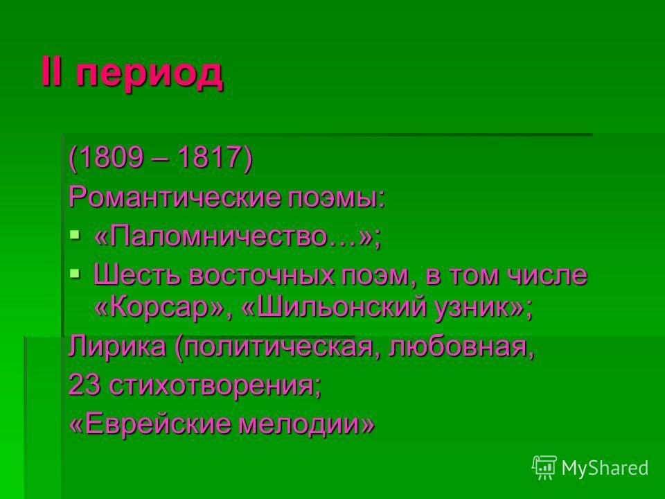 ІІ период (1809 – 1817) Романтические поэмы: «Паломничество…»; Шесть восточных поэм, в том числе «Корсар», «Шильонский узник»; Лирика (политическая, любовная, 23 стихотворения; «Еврейские мелодии»