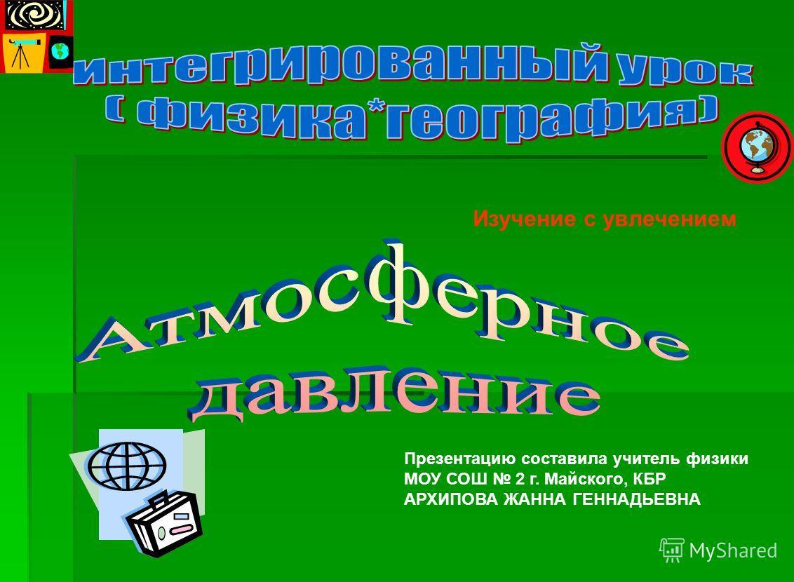 Изучение с увлечением Презентацию составила учитель физики МОУ СОШ 2 г. Майского, КБР АРХИПОВА ЖАННА ГЕННАДЬЕВНА