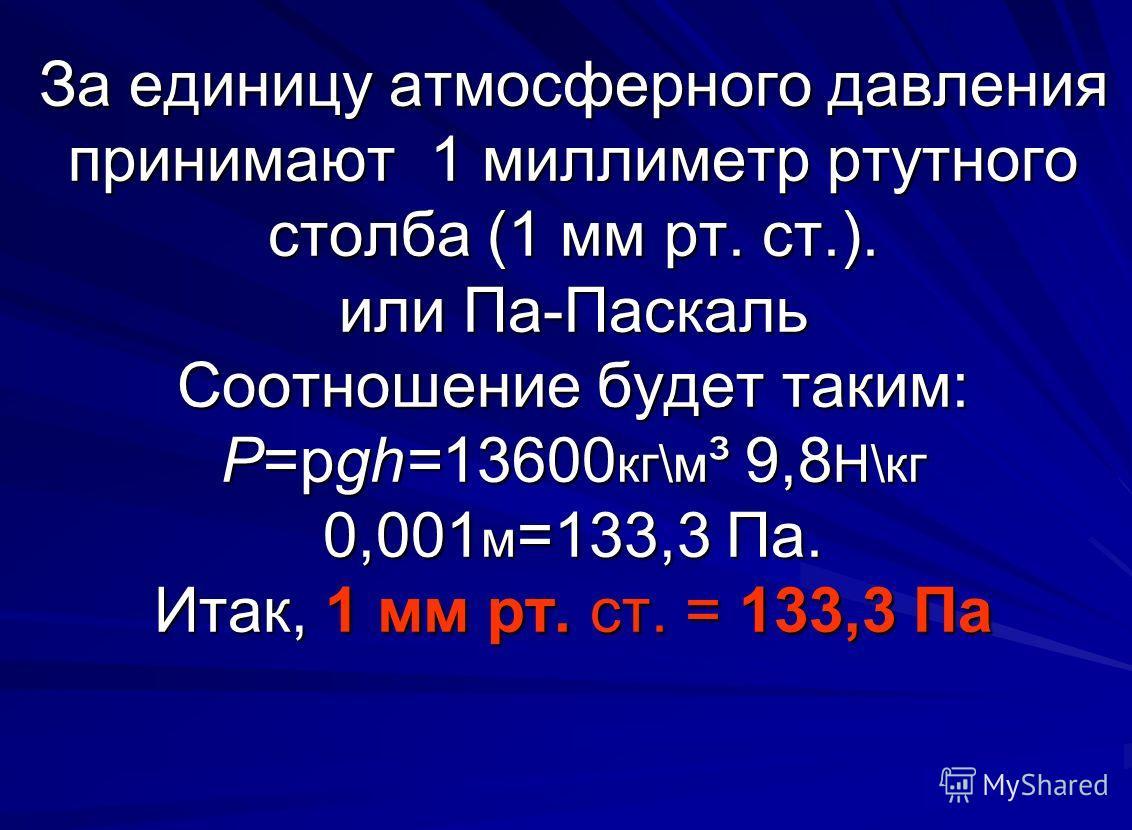 За единицу атмосферного давления принимают 1 миллиметр ртутного столба (1 мм рт. ст.). или Па-Паскаль Соотношение будет таким: Р=pgh=13600 кг\м ³ 9,8 Н\кг 0,001 м =133,3 Па. Итак, 1 мм рт. ст. = 133,3 Па За единицу атмосферного давления принимают 1 м