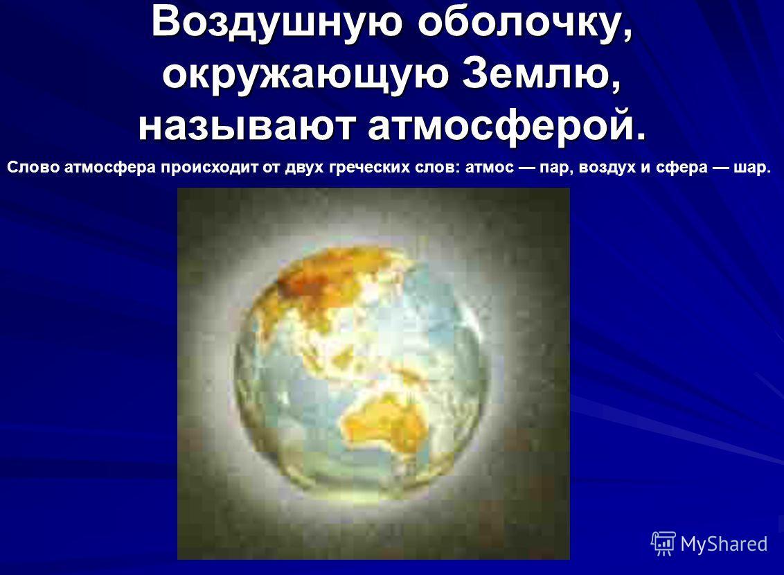 Воздушную оболочку, окружающую Землю, называют атмосферой. Слово атмосфера происходит от двух греческих слов: атмос пар, воздух и сфера шар.