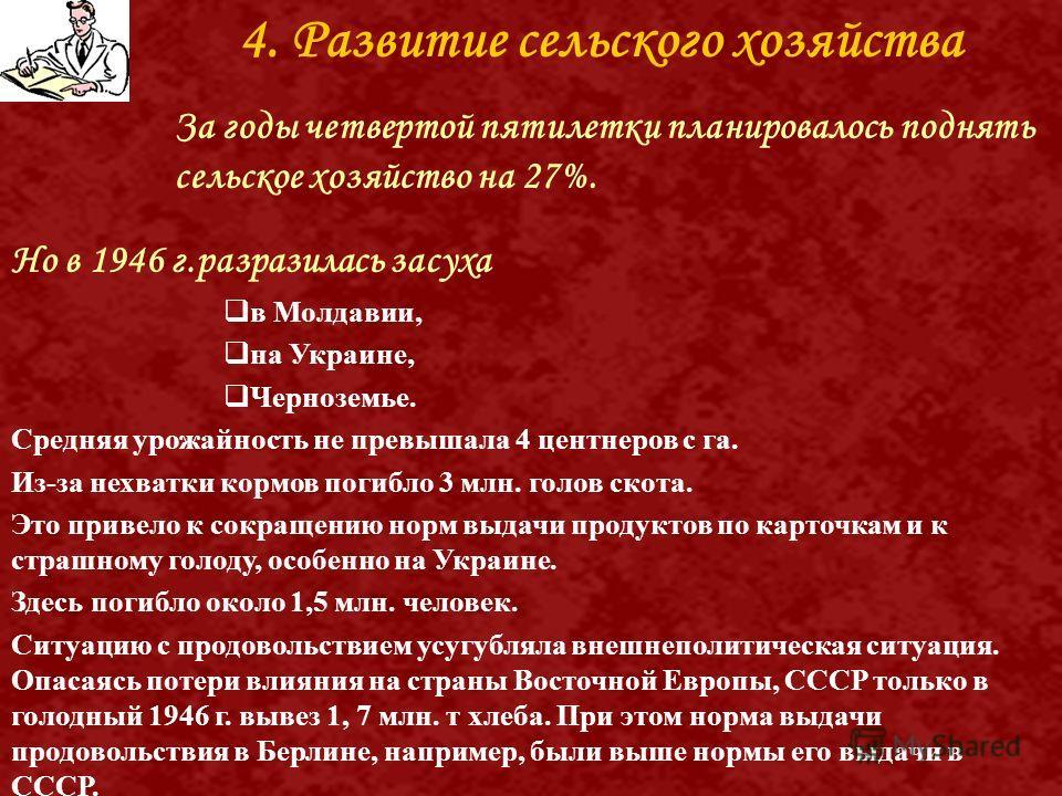 4. Развитие сельского хозяйства За годы четвертой пятилетки планировалось поднять сельское хозяйство на 27%. Но в 1946 г.разразилась засуха в Молдавии, на Украине, Черноземье. Средняя урожайность не превышала 4 центнеров с га. Из-за нехватки кормов п