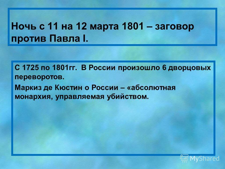 Ночь с 11 на 12 марта 1801 – заговор против Павла I. С 1725 по 1801 гг. В России произошло 6 дворцовых переворотов. Маркиз де Кюстин о России – «абсолютная монархия, управляемая убийством.
