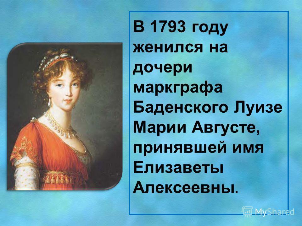 В 1793 году женился на дочери маркграфа Баденского Луизе Марии Августе, принявшей имя Елизаветы Алексеевны.