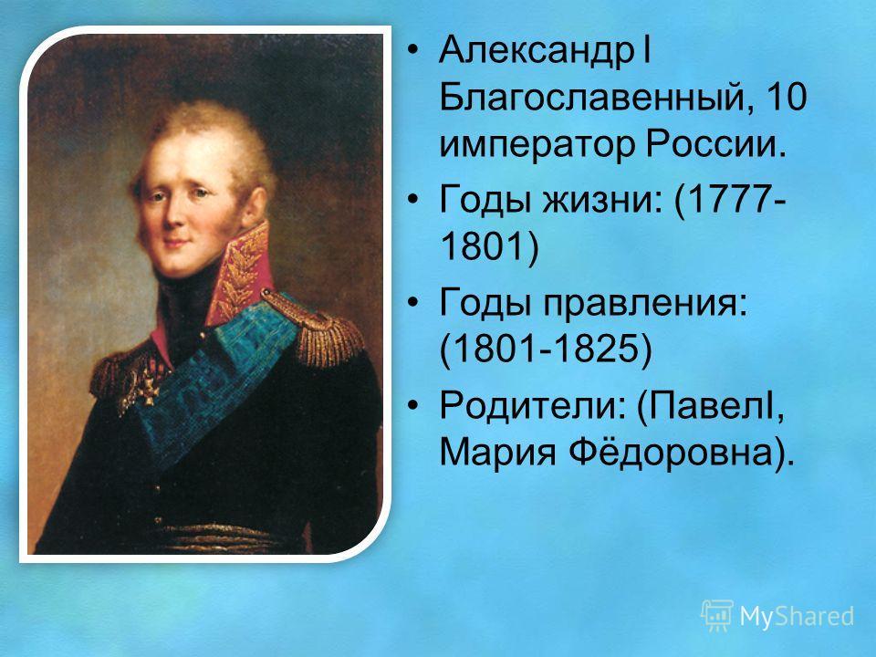 Александр l Благославенный, 10 император России. Годы жизни: (1777- 1801) Годы правления: (1801-1825) Родители: (ПавелI, Мария Фёдоровна).