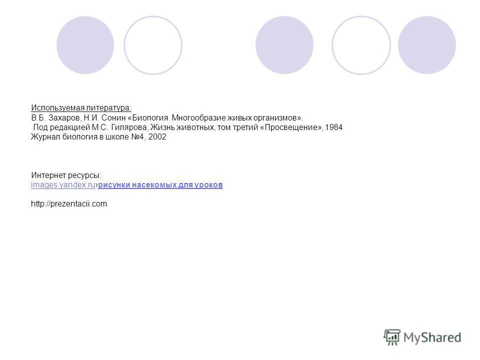 Используемая литература: В.Б. Захаров, Н.И. Сонин «Биология. Многообразие живых организмов». Под редакцией М.С. Гилярова, Жизнь животных, том третий «Просвещение», 1984 Журнал биология в школе 4, 2002 Интернет ресурсы: images.yandex.ruрисунки насеком