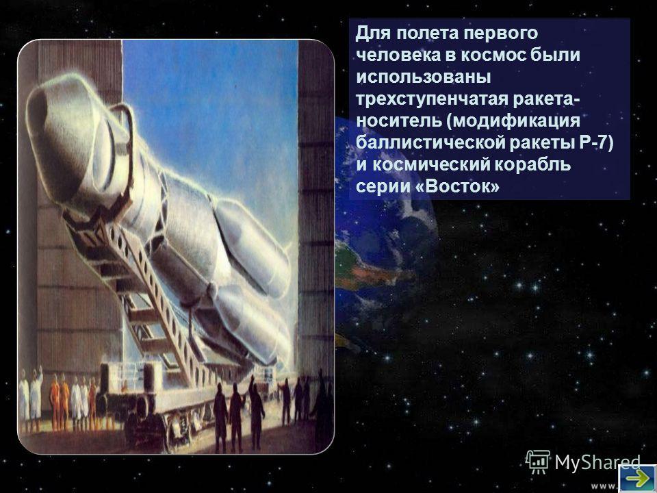 Для полета первого человека в космос были использованы трехступенчатая ракета- носитель (модификация баллистической ракеты Р-7) и космический корабль серии «Восток»