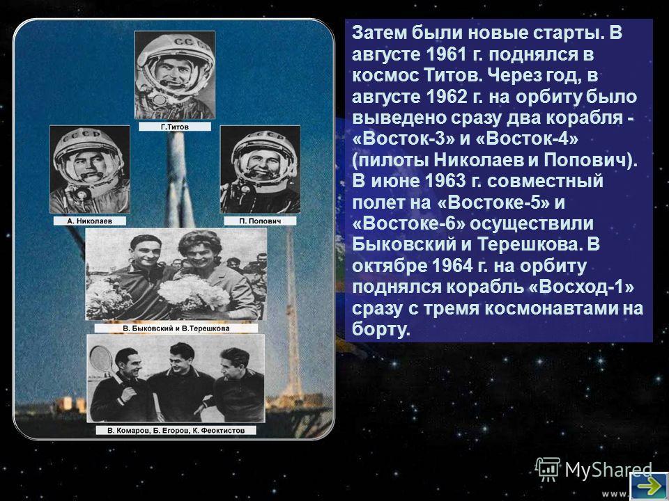 Затем были новые старты. В августе 1961 г. поднялся в космос Титов. Через год, в августе 1962 г. на орбиту было выведено сразу два корабля - «Восток-3» и «Восток-4» (пилоты Николаев и Попович). В июне 1963 г. совместный полет на «Востоке-5» и «Восток