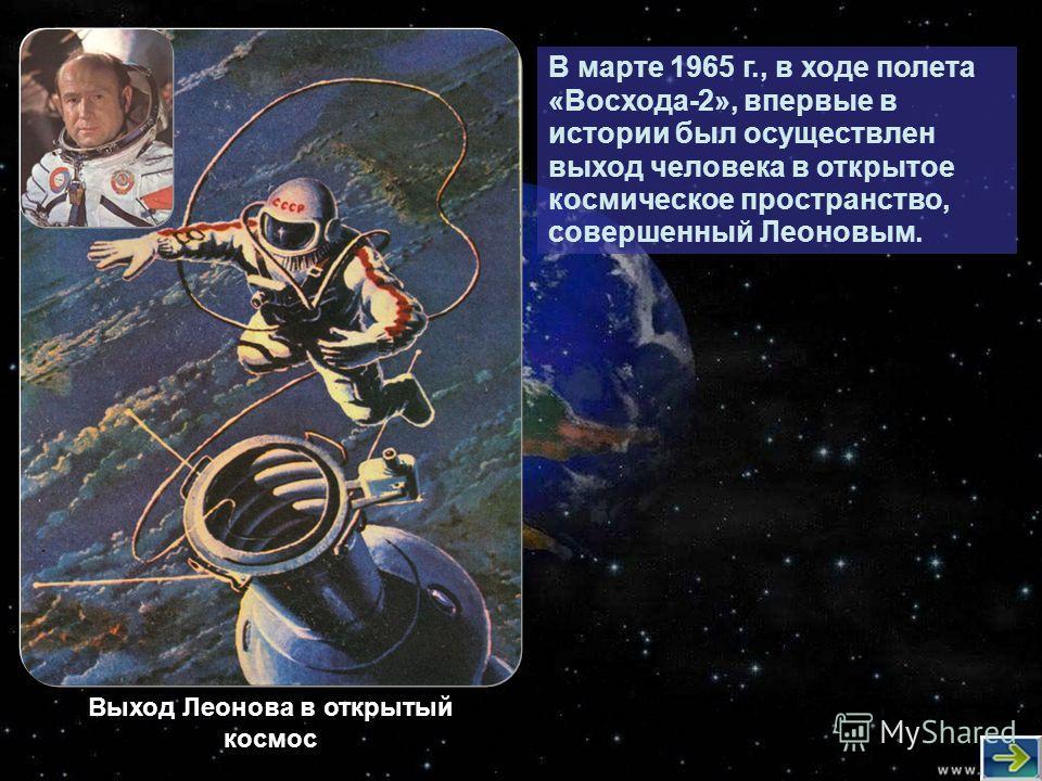 В марте 1965 г., в ходе полета «Восхода-2», впервые в истории был осуществлен выход человека в открытое космическое пространство, совершенный Леоновым. Выход Леонова в открытый космос