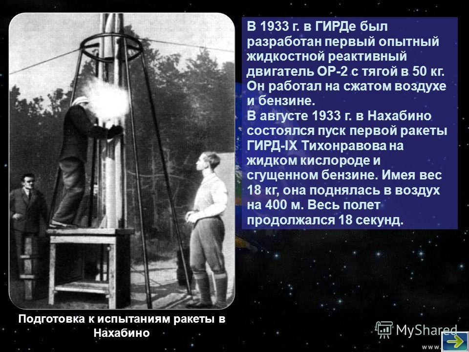 В 1933 г. в ГИРДе был разработан первый опытный жидкостной реактивный двигатель ОР-2 с тягой в 50 кг. Он работал на сжатом воздухе и бензине. В августе 1933 г. в Нахабино состоялся пуск первой ракеты ГИРД-ІХ Тихонравова на жидком кислороде и сгущенно