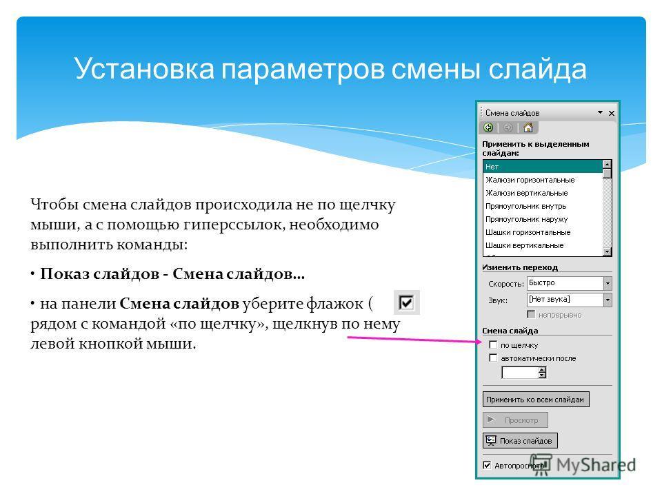 Установка параметров смены слайда Чтобы смена слайдов происходила не по щелчку мыши, а с помощью гиперссылок, необходимо выполнить команды: Показ слайдов - Смена слайдов… на панели Смена слайдов уберите флажок ( ) рядом с командой «по щелчку», щелкну