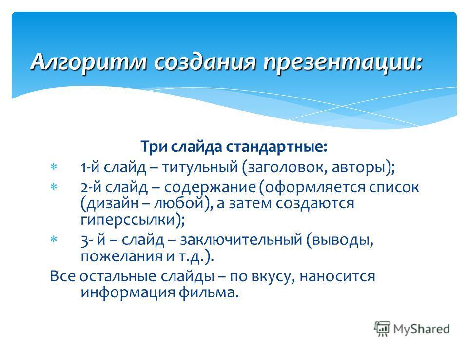 Три слайда стандартные: 1-й слайд – титульный (заголовок, авторы); 2-й слайд – содержание (оформляется список (дизайн – любой), а затем создаются гиперссылки); 3- й – слайд – заключительный (выводы, пожелания и т.д.). Все остальные слайды – по вкусу,