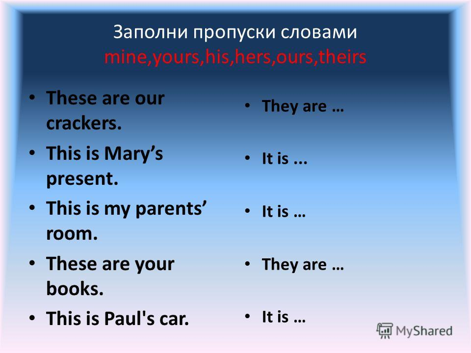Заполни пропуски словами mine,yours,his,hers,ours,theirs These are our crackers. This is Marys present. This is my parents room. These are your books. This is Paul's car. They are … It is... It is … They are … It is …