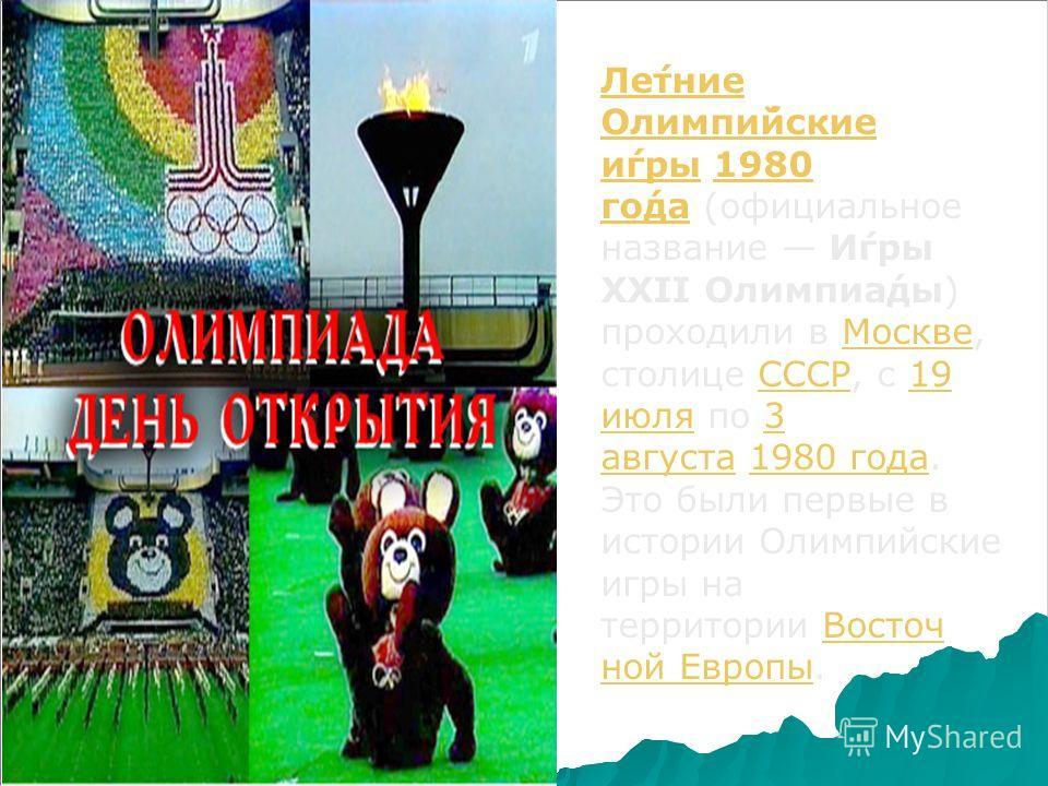 Ле́тине Олимпи́йские и́иигры Ле́тине Олимпи́йские и́иигры 1980 го́да (официальное название И́иигры XXII Олимпиа́ты) проходили в Москве, столице СССР, с 19 июля по 3 августа 1980 года. Это были первые в истории Олимпийские ииигры на территории Восточ