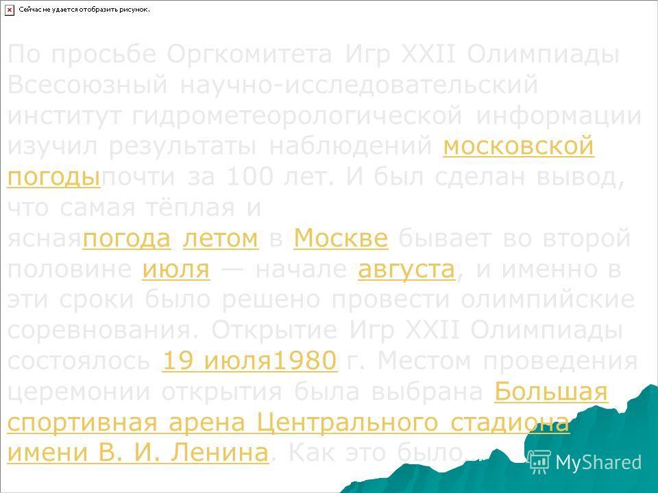 По просьбе Оргкомитета Игр XXII Олимпиаты Всесоюзный научно-исследовательский институт гидрометеорологической информации изучил результаты наблюдений московской поготыпочти за 100 лет. И был сделан вывод, что самая тёплая и ясная погода летом в Москв