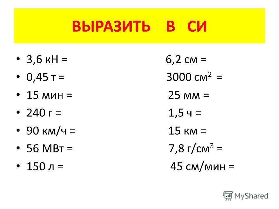 ВЫРАЗИТЬ В СИ 3,6 кН = 6,2 см = 0,45 т = 3000 см 2 = 15 мин = 25 мм = 240 г = 1,5 ч = 90 км/ч = 15 км = 56 МВт = 7,8 г/см 3 = 150 л = 45 см/мин =