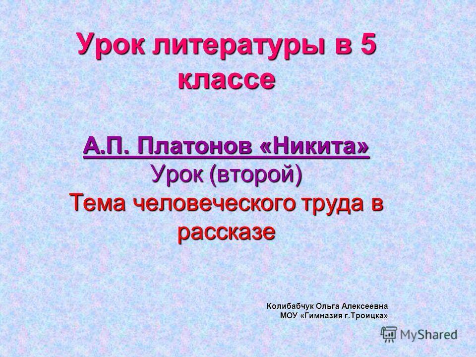 Урок литературы в 5 классе А.П. Платонов «Никита» Урок (второй) Тема человеческого труда в рассказе Колибабчук Ольга Алексеевна МОУ «Гимназия г.Троицка»