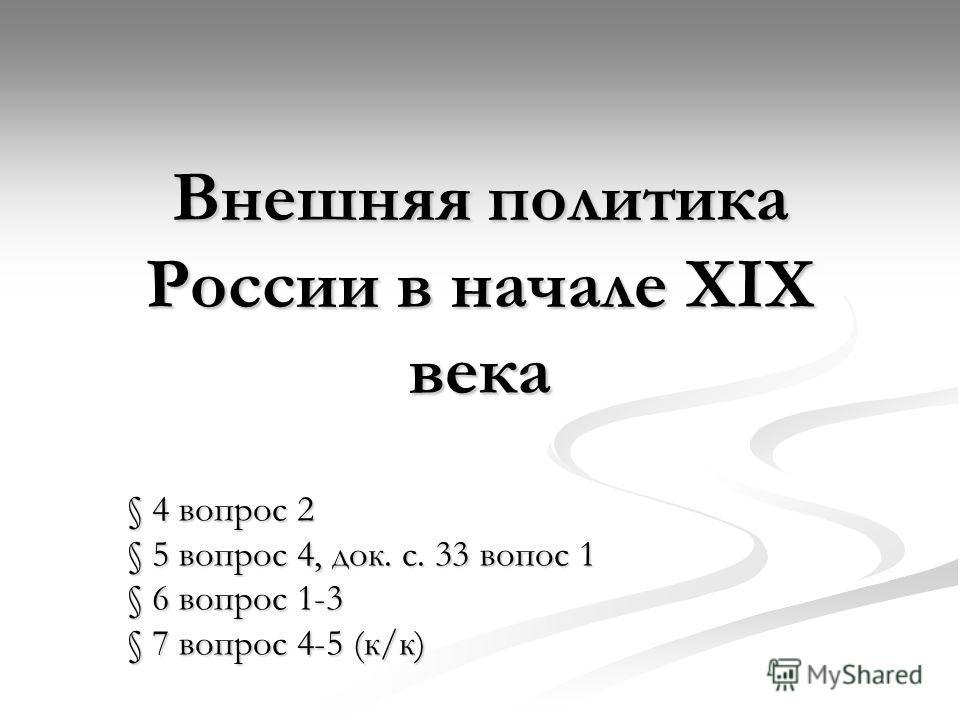 Внешняя политика России в начале XIX века § 4 вопрос 2 § 5 вопрос 4, док. с. 33 вопрос 1 § 6 вопрос 1-3 § 7 вопрос 4-5 (к/к)