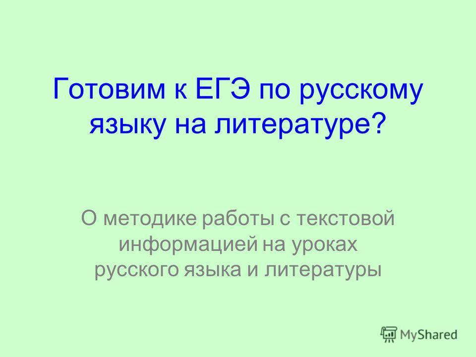 Готовим к ЕГЭ по русскому языку на литературе? О методике работы с текстовой информацией на уроках русского языка и литературы