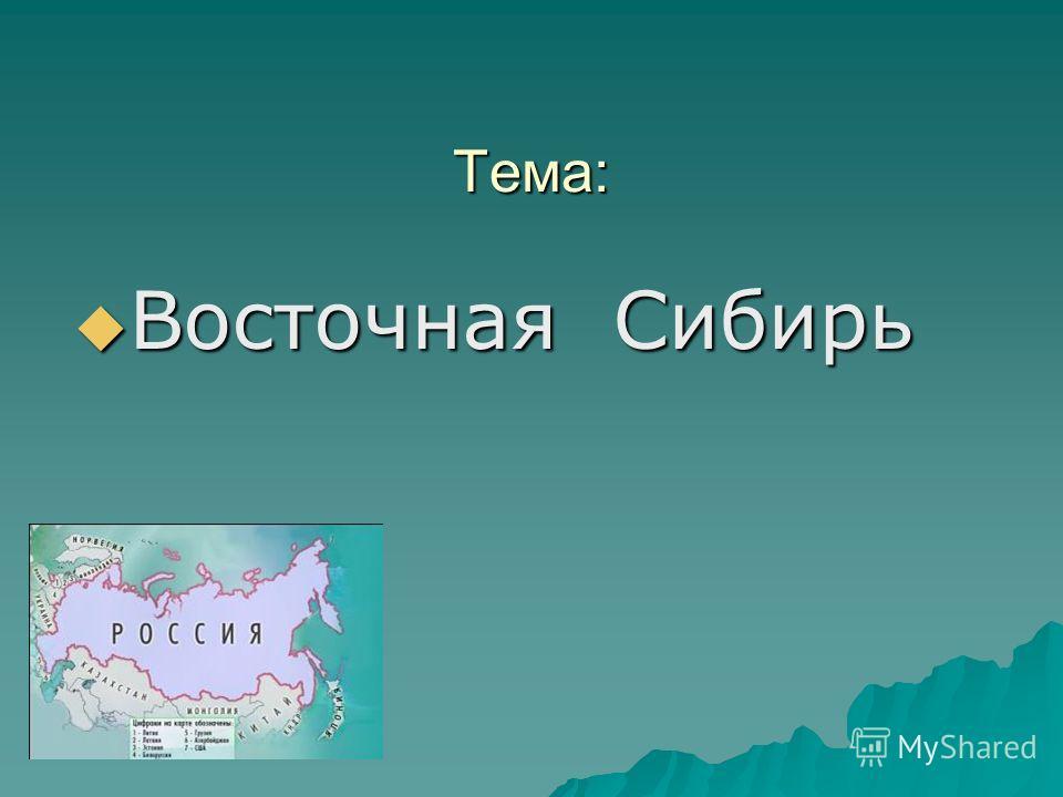 Тема: Восточная Сибирь Восточная Сибирь