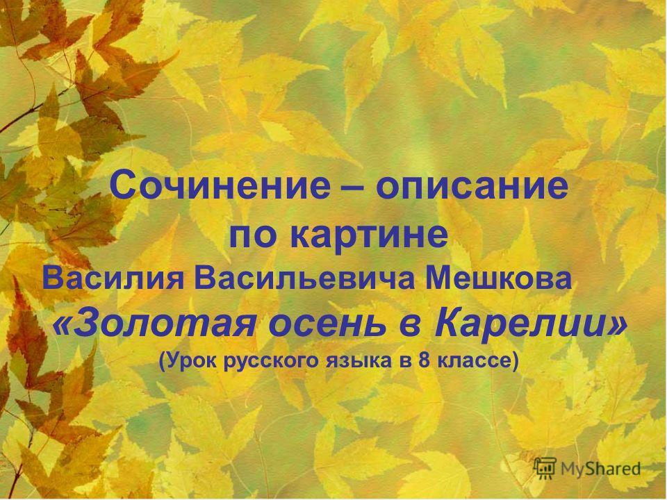 Сочинение – описание по картине Василия Васильевича Мешкова «Золотая осень в Карелии» (Урок русского языка в 8 классе)