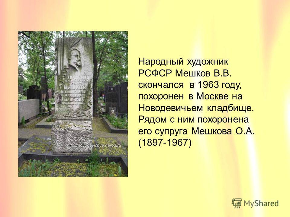 Народный художник РСФСР Мешков В.В. скончался в 1963 году, похоронен в Москве на Новодевичьем кладбище. Рядом с ним похоронена его супруга Мешкова О.А. (1897-1967)