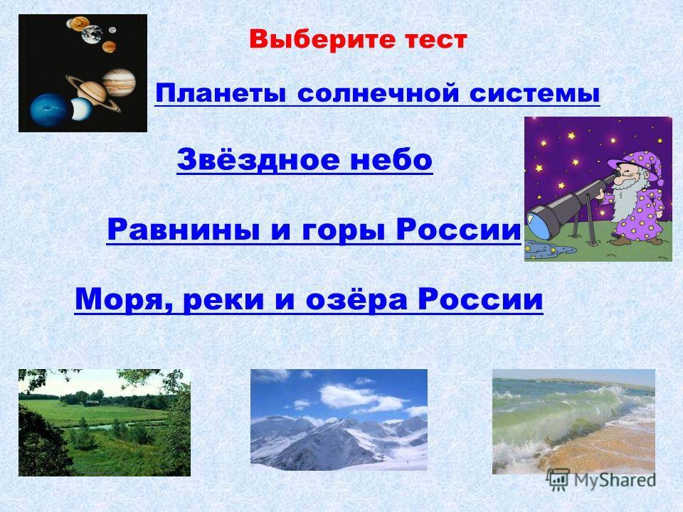 Планеты солнечной системы Выберите тест Звёздное небо Равнины и горы России Моря, реки и озёра России