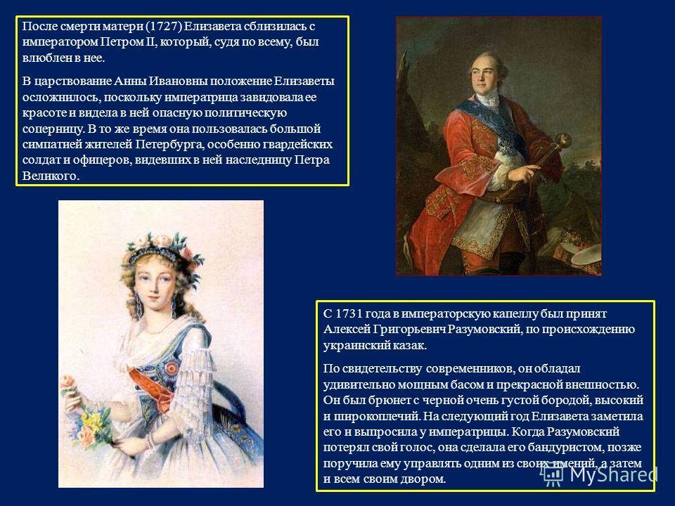 После смерти матери (1727) Елизавета сблизилась с императором Петром II, который, судя по всему, был влюблен в нее. В царствование Анны Ивановны положение Елизаветы осложнилось, поскольку императрица завидовала ее красоте и видела в ней опасную полит