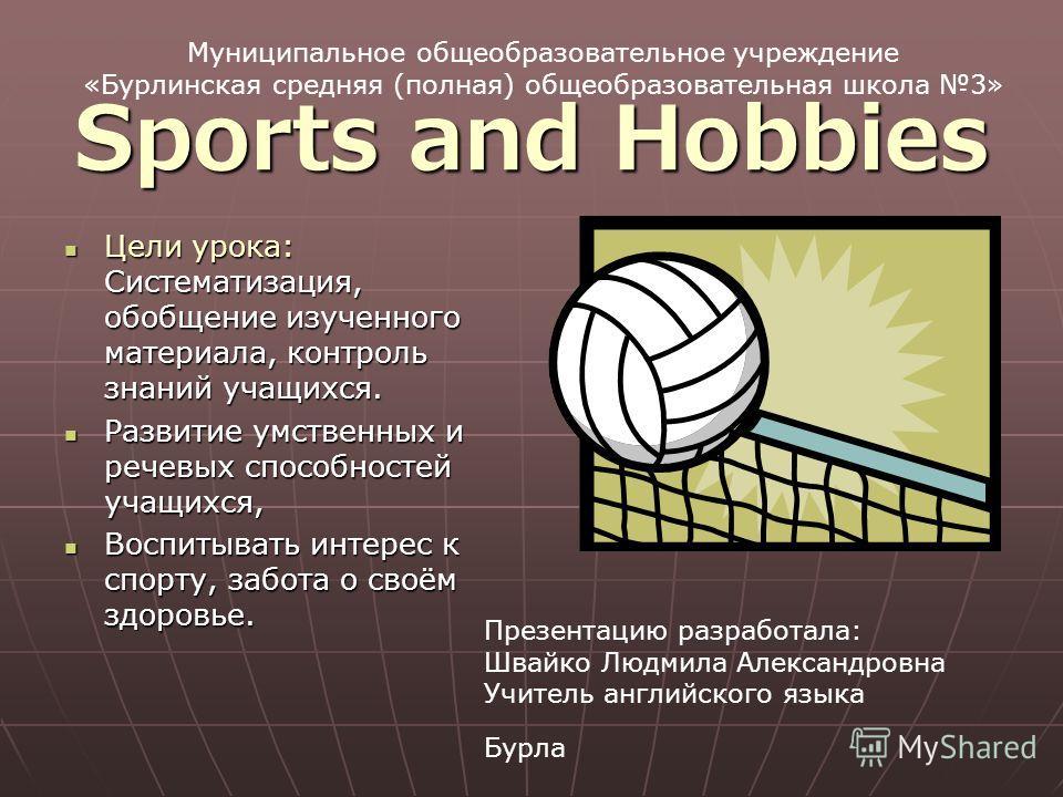 Sports and Hobbies Цели урока: Систематизация, обобщение изученного материала, контроль знаний учащихся. Цели урока: Систематизация, обобщение изученного материала, контроль знаний учащихся. Развитие умственных и речевых способностей учащихся, Развит