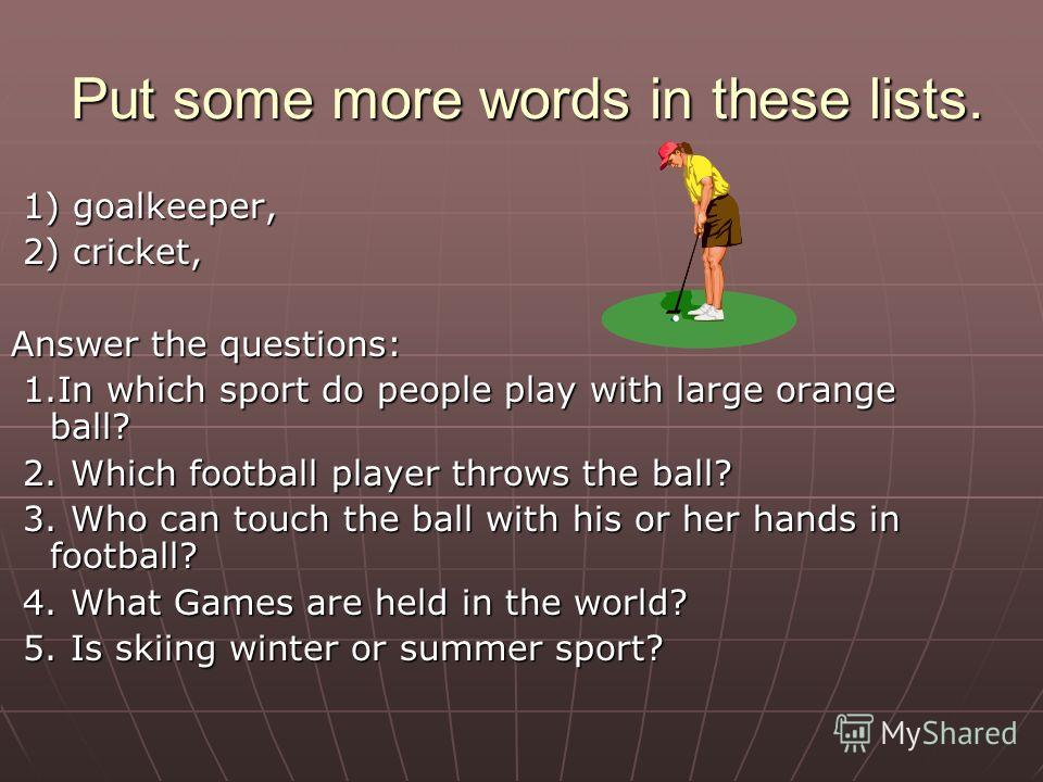 Put some more words in these lists. Put some more words in these lists. 1) goalkeeper, 2) cricket, Answer the questions: 1. In which sport do people play with large orange ball? 2. Which football player throws the ball? 3. Who can touch the ball with