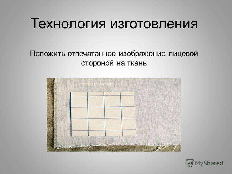 Технология изготовления Положить отпечатанное изображение лицевой стороной на ткань